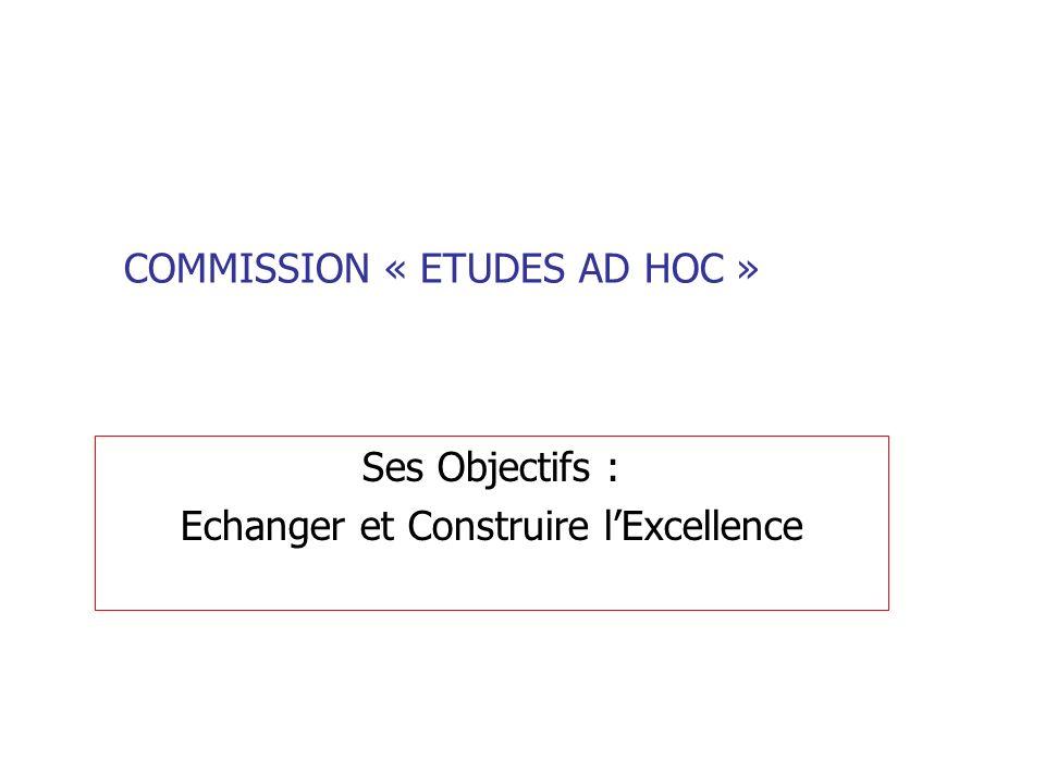COMMISSION « ETUDES AD HOC » Ses Objectifs : Echanger et Construire lExcellence