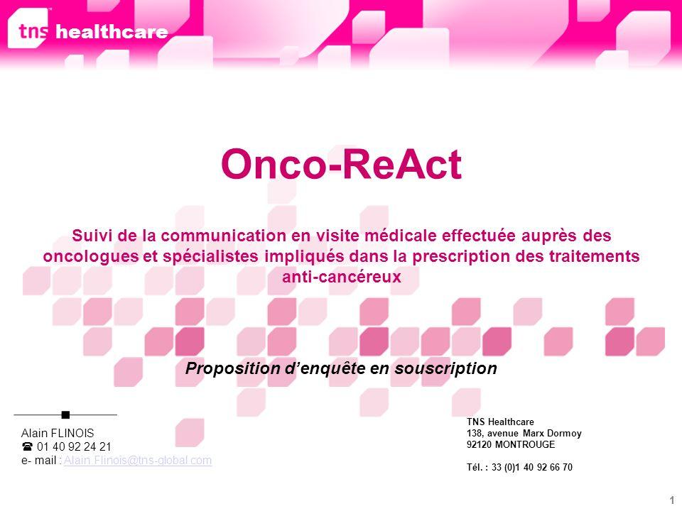 2 Onco-ReAct Cette enquête en souscription que nous proposons de lancer en 2009 est la version française dune étude menée avec succès depuis plusieurs années en Allemagne par la filiale TNS-Healthcare de ce pays.