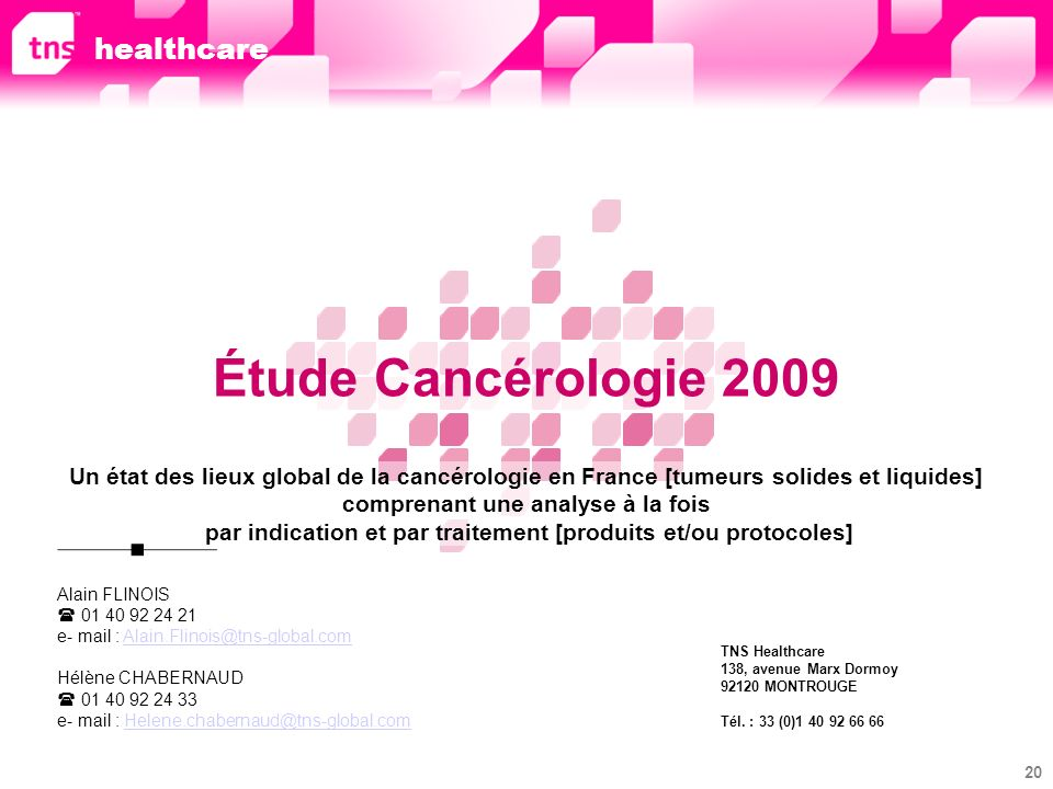 20 Étude Cancérologie 2009 Un état des lieux global de la cancérologie en France [tumeurs solides et liquides] comprenant une analyse à la fois par indication et par traitement [produits et/ou protocoles] Alain FLINOIS 01 40 92 24 21 e- mail : Alain.Flinois@tns-global.comAlain.Flinois@tns-global.com Hélène CHABERNAUD 01 40 92 24 33 e- mail : Helene.chabernaud@tns-global.comHelene.chabernaud@tns-global.com TNS Healthcare 138, avenue Marx Dormoy 92120 MONTROUGE Tél.
