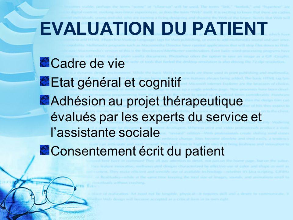 EVALUATION DU PATIENT Cadre de vie Etat général et cognitif Adhésion au projet thérapeutique évalués par les experts du service et lassistante sociale Consentement écrit du patient
