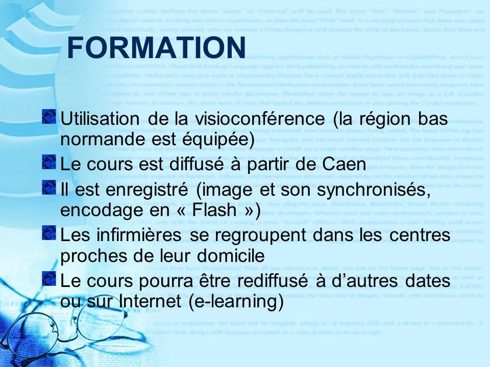 FORMATION Utilisation de la visioconférence (la région bas normande est équipée) Le cours est diffusé à partir de Caen Il est enregistré (image et son synchronisés, encodage en « Flash ») Les infirmières se regroupent dans les centres proches de leur domicile Le cours pourra être rediffusé à dautres dates ou sur Internet (e-learning)