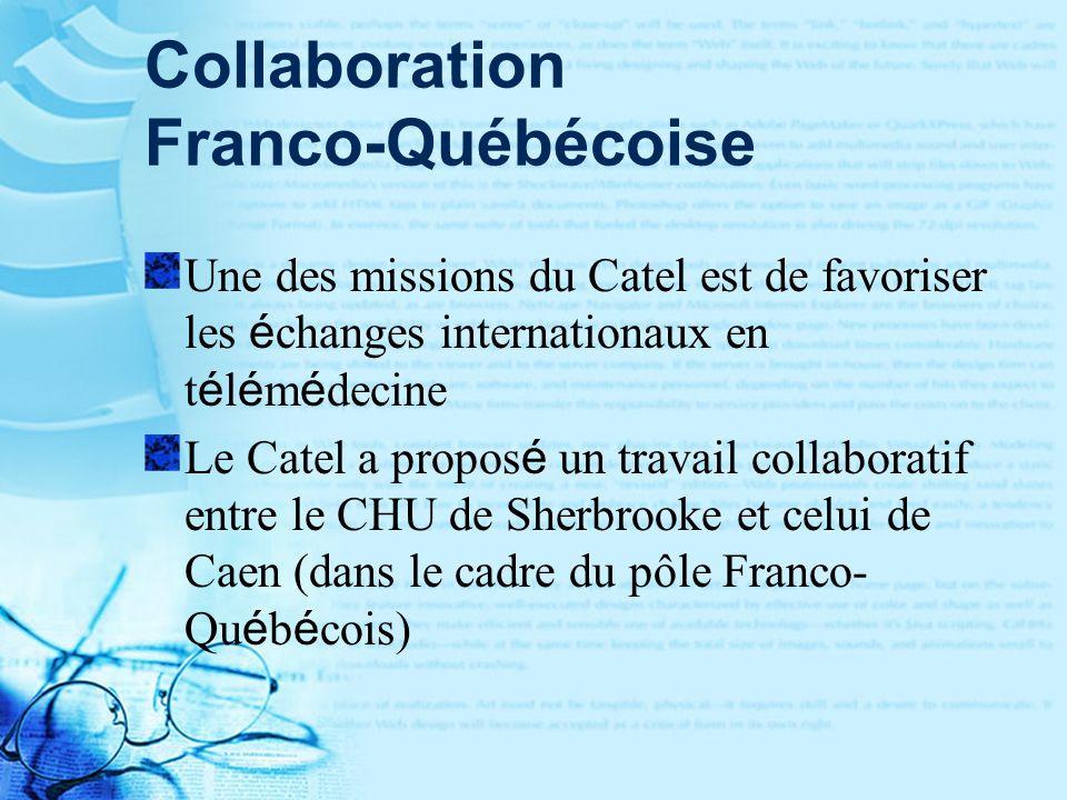 Collaboration Franco-Québécoise Une des missions du Catel est de favoriser les é changes internationaux en t é l é m é decine Le Catel a propos é un travail collaboratif entre le CHU de Sherbrooke et celui de Caen (dans le cadre du pôle Franco- Qu é b é cois)