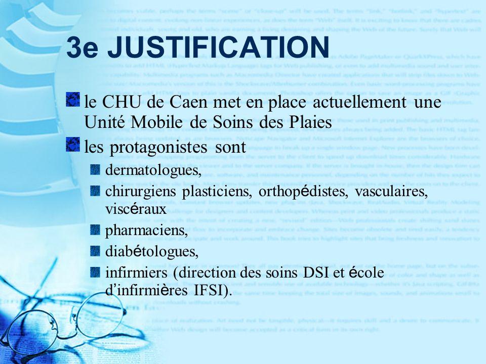3e JUSTIFICATION le CHU de Caen met en place actuellement une Unité Mobile de Soins des Plaies les protagonistes sont dermatologues, chirurgiens plasticiens, orthop é distes, vasculaires, visc é raux pharmaciens, diab é tologues, infirmiers (direction des soins DSI et é cole d infirmi è res IFSI).