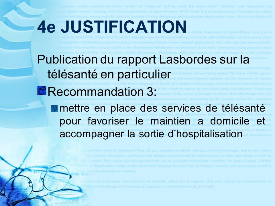 4e JUSTIFICATION Publication du rapport Lasbordes sur la télésanté en particulier Recommandation 3: mettre en place des services de télésanté pour favoriser le maintien a domicile et accompagner la sortie dhospitalisation