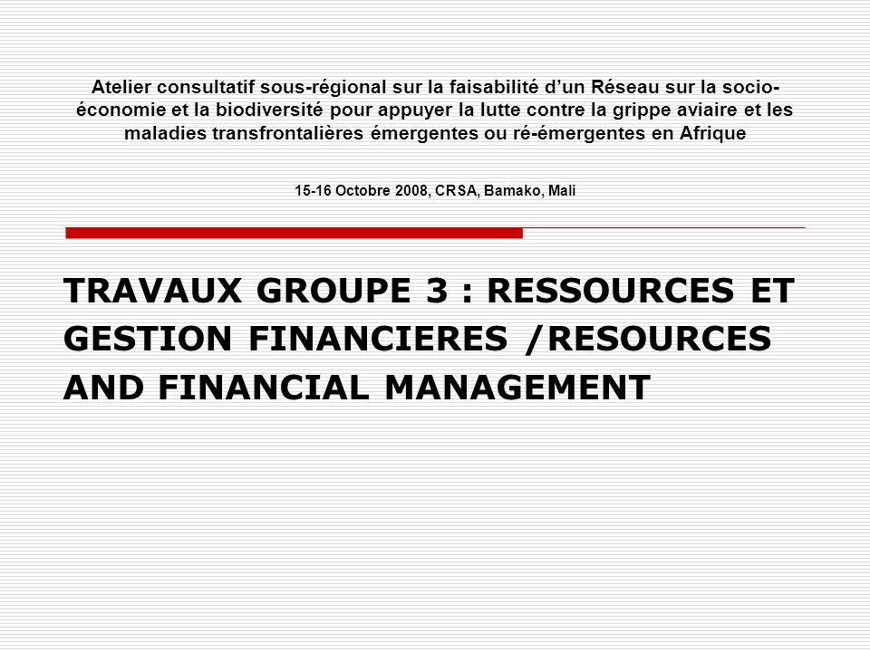 Atelier consultatif sous-régional sur la faisabilité dun Réseau sur la socio- économie et la biodiversité pour appuyer la lutte contre la grippe aviaire et les maladies transfrontalières émergentes ou ré-émergentes en Afrique 15-16 Octobre 2008, CRSA, Bamako, Mali TRAVAUX GROUPE 3 : RESSOURCES ET GESTION FINANCIERES /RESOURCES AND FINANCIAL MANAGEMENT