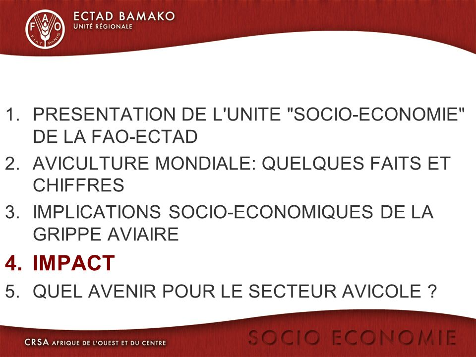 1.PRESENTATION DE L UNITE SOCIO-ECONOMIE DE LA FAO-ECTAD 2.AVICULTURE MONDIALE: QUELQUES FAITS ET CHIFFRES 3.IMPLICATIONS SOCIO-ECONOMIQUES DE LA GRIPPE AVIAIRE 4.IMPACT 5.QUEL AVENIR POUR LE SECTEUR AVICOLE ?