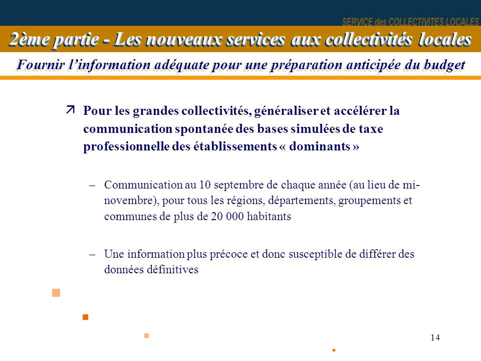14 Fournir linformation adéquate pour une préparation anticipée du budget äPour les grandes collectivités, généraliser et accélérer la communication s
