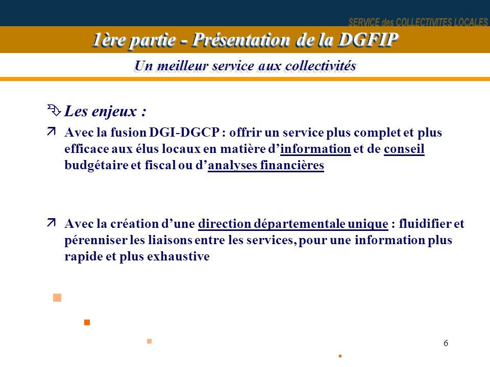 6 Un meilleur service aux collectivités ÊLes enjeux : äAvec la fusion DGI-DGCP : offrir un service plus complet et plus efficace aux élus locaux en ma