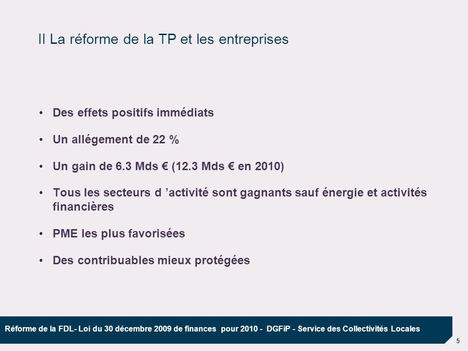 6 Réforme de la FDL- Loi du 30 décembre 2009 de finances pour 2010 - DGFiP - Service des Collectivités Locales 1) La Cotisation Foncière des Entreprises (CFE) Redevables :les entreprises Bénéficiaires (à partir de 2011) :les communes non membres dun EPCI à TPU (taxe professionnelle unique) et EPCI Assiette : valeur locative foncière pour tous les redevables, avec un abattement de 30% pour les établissements industriels ; suppression de labattement de 1/3 de la valeur locative pour les usines nucléaires (19 usines sur le territoire) (suppression des équipements, biens, matériels (EBM) et des recettes de lassiette) Échéances pour les redevables : paiement acompte au 15/06 et solde au 15/12 Taux : voté par les assemblées délibérantes avant le 15 avril 2010 (idem en 2011) Règles de liens : - soit une variation proportionnelle du taux des 4 taxes - soit une variation différenciée liée à la variation du taux de TH ou du taux moyen pondéré des impôts ménages Versement aux collectivités locales : par douzièmes sur compte d avances Information des collectivités locales : notification des bases (état 1259) en février à partir de 2010 III La réforme de la TP et les collectivités locales