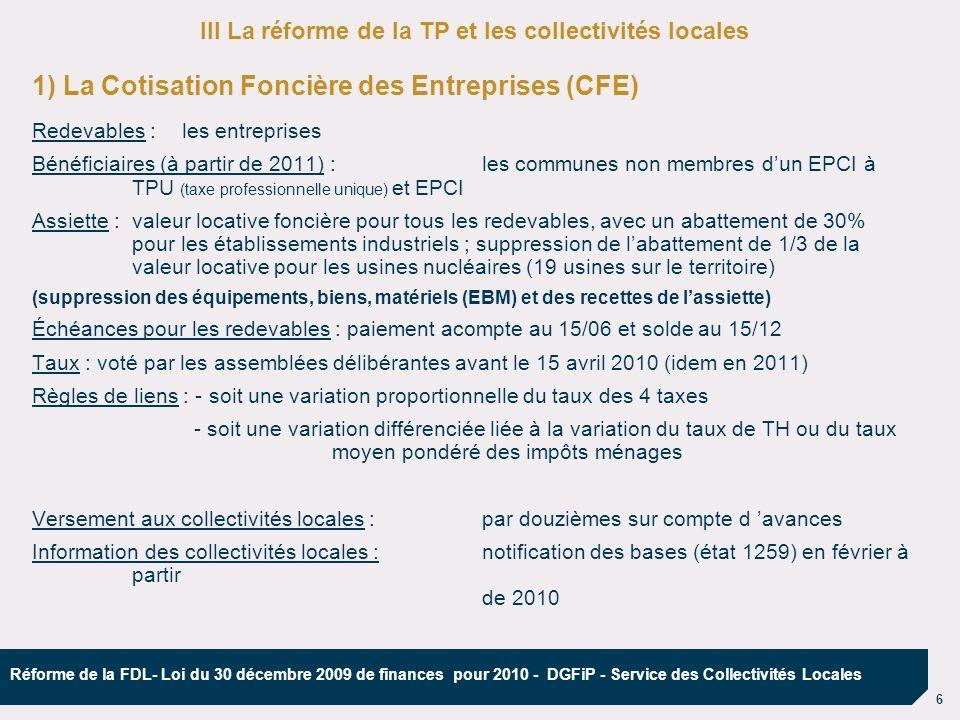 7 Réforme de la FDL- Loi du 30 décembre 2009 de finances pour 2010 - DGFiP - Service des Collectivités Locales 2) Cotisation sur la Valeur Ajoutée des Entreprises (CVAE) Redevables :les entreprises dont le chiffre daffaires > 152 500 mais mécanisme de dégrèvement (total jusqu à 500 000 de CA, à la charge de l Etat) réduction pouvant aller jusquà 1000 si le chiffres daffaires < 2 000 000 montant minimal : 250 si CA > 500 000 Assiette : Barème progressif (de 0,5 % à 1,5 %).