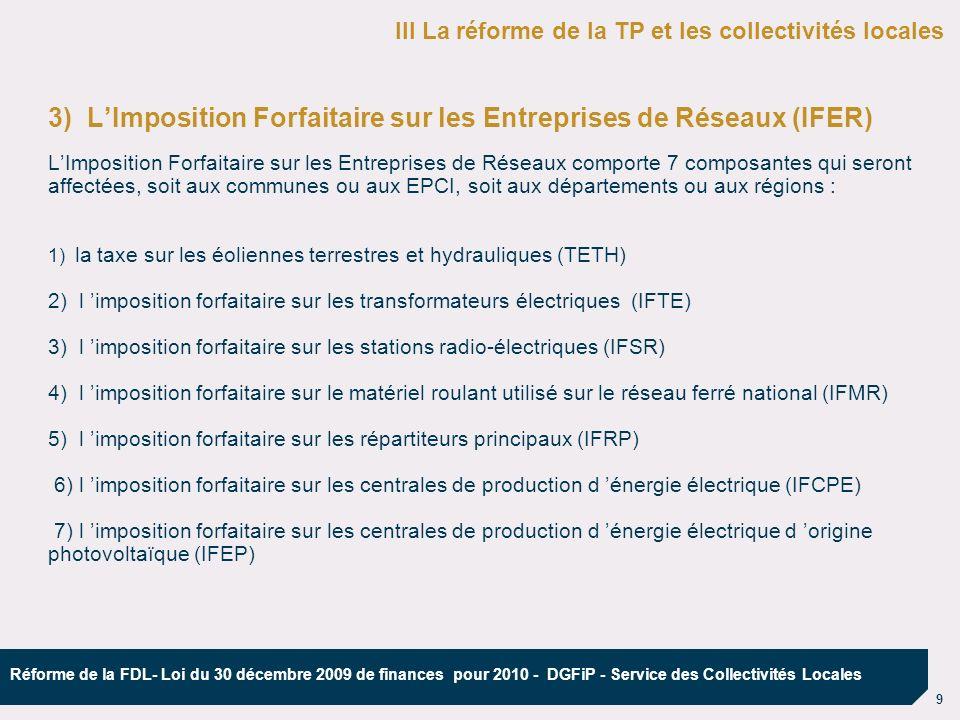 10 Réforme de la FDL- Loi du 30 décembre 2009 de finances pour 2010 - DGFiP - Service des Collectivités Locales 3) LImposition Forfaitaire sur les Entreprises de Réseaux (IFER) Le nombre de redevables est limité : RTE, EDF, SNCF, France Telecom, SFR, … Le tarif est fixé au niveau national Selon le cas, les régions, les départements et les communes (ou les EPCI à TPU) sont bénéficiaires des recettes correspondantes.