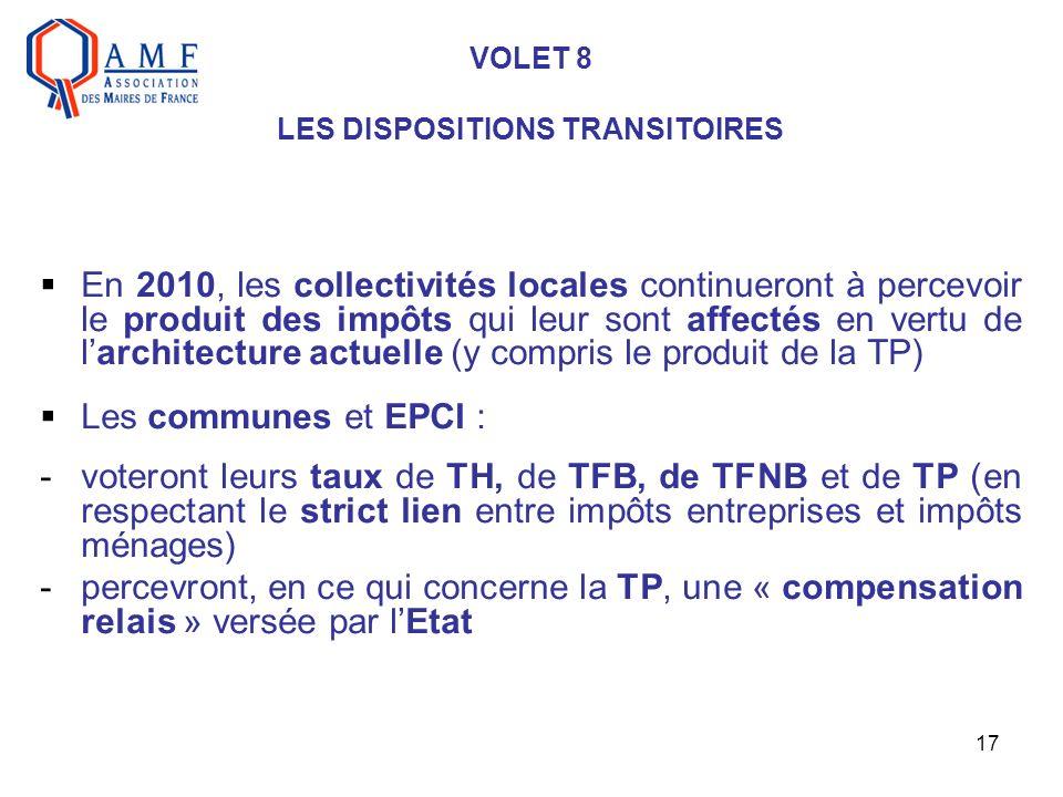 17 VOLET 8 LES DISPOSITIONS TRANSITOIRES En 2010, les collectivités locales continueront à percevoir le produit des impôts qui leur sont affectés en vertu de larchitecture actuelle (y compris le produit de la TP) Les communes et EPCI : -voteront leurs taux de TH, de TFB, de TFNB et de TP (en respectant le strict lien entre impôts entreprises et impôts ménages) -percevront, en ce qui concerne la TP, une « compensation relais » versée par lEtat