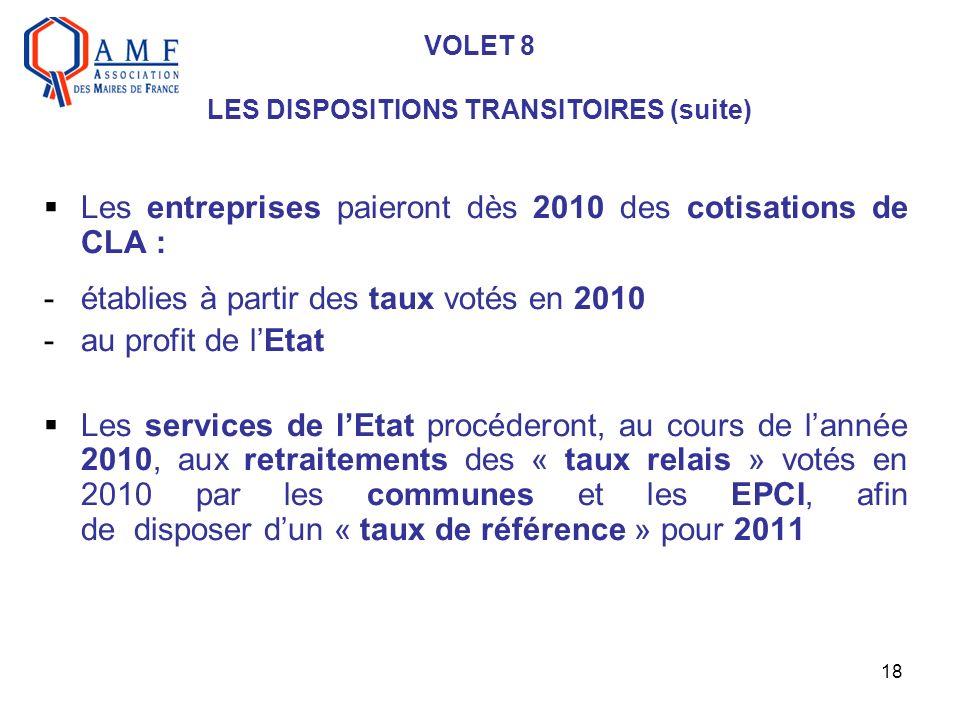18 VOLET 8 LES DISPOSITIONS TRANSITOIRES (suite) Les entreprises paieront dès 2010 des cotisations de CLA : -établies à partir des taux votés en 2010 -au profit de lEtat Les services de lEtat procéderont, au cours de lannée 2010, aux retraitements des « taux relais » votés en 2010 par les communes et les EPCI, afin de disposer dun « taux de référence » pour 2011