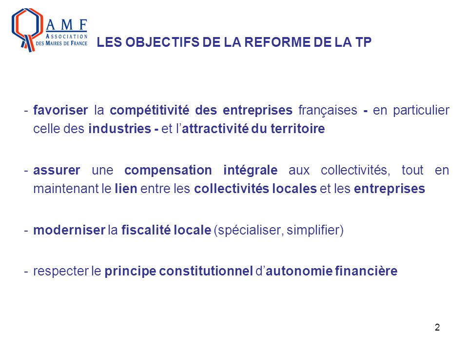 2 -favoriser la compétitivité des entreprises françaises - en particulier celle des industries - et lattractivité du territoire -assurer une compensation intégrale aux collectivités, tout en maintenant le lien entre les collectivités locales et les entreprises -moderniser la fiscalité locale (spécialiser, simplifier) -respecter le principe constitutionnel dautonomie financière LES OBJECTIFS DE LA REFORME DE LA TP