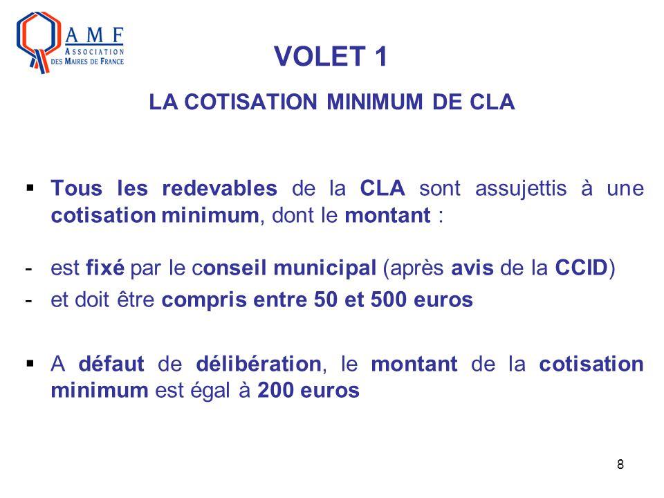 8 VOLET 1 LA COTISATION MINIMUM DE CLA Tous les redevables de la CLA sont assujettis à une cotisation minimum, dont le montant : -est fixé par le conseil municipal (après avis de la CCID) -et doit être compris entre 50 et 500 euros A défaut de délibération, le montant de la cotisation minimum est égal à 200 euros