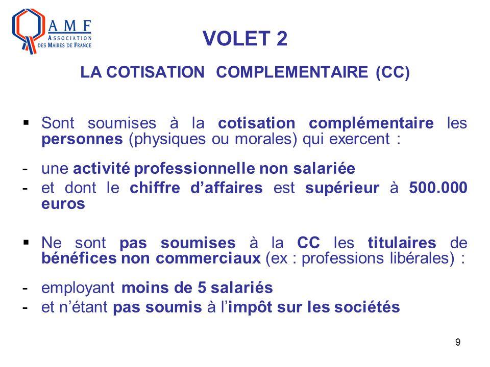 9 VOLET 2 LA COTISATION COMPLEMENTAIRE (CC) Sont soumises à la cotisation complémentaire les personnes (physiques ou morales) qui exercent : -une activité professionnelle non salariée -et dont le chiffre daffaires est supérieur à 500.000 euros Ne sont pas soumises à la CC les titulaires de bénéfices non commerciaux (ex : professions libérales) : -employant moins de 5 salariés -et nétant pas soumis à limpôt sur les sociétés