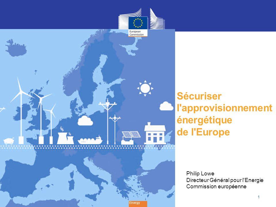 1 Sécuriser l approvisionnement énergétique de l Europe Energy Philip Lowe Directeur Général pour l Energie Commission européenne