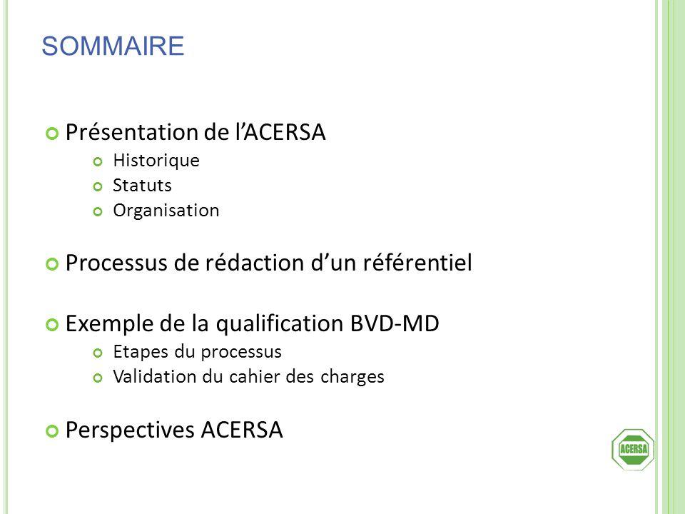 SOMMAIRE Présentation de lACERSA Historique Statuts Organisation Processus de rédaction dun référentiel Exemple de la qualification BVD-MD Etapes du p