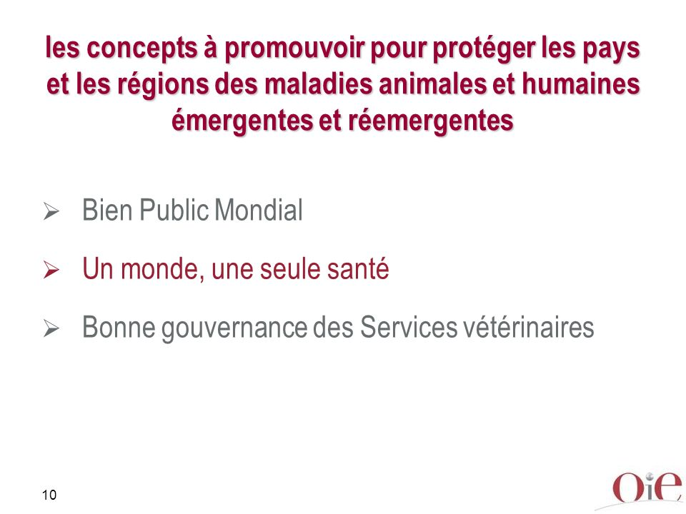 10 les concepts à promouvoir pour protéger les pays et les régions des maladies animales et humaines émergentes et réemergentes Bien Public Mondial Un monde, une seule santé Bonne gouvernance des Services vétérinaires