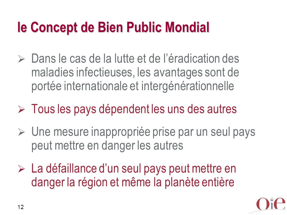 12 le Concept de Bien Public Mondial Dans le cas de la lutte et de léradication des maladies infectieuses, les avantages sont de portée internationale et intergénérationnelle Tous les pays dépendent les uns des autres Une mesure inappropriée prise par un seul pays peut mettre en danger les autres La défaillance dun seul pays peut mettre en danger la région et même la planète entière
