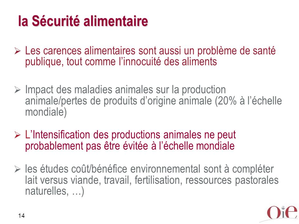 14 la Sécurité alimentaire Les carences alimentaires sont aussi un problème de santé publique, tout comme linnocuité des aliments Impact des maladies animales sur la production animale/pertes de produits dorigine animale (20% à léchelle mondiale) LIntensification des productions animales ne peut probablement pas être évitée à léchelle mondiale les études coût/bénéfice environnemental sont à compléter lait versus viande, travail, fertilisation, ressources pastorales naturelles, …)