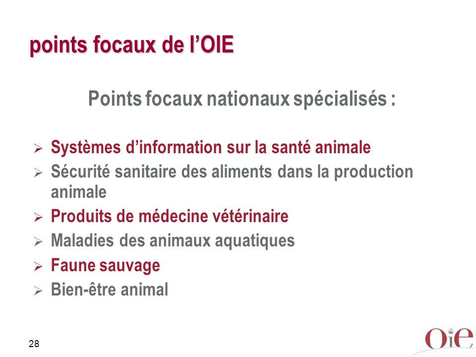 28 points focaux de lOIE Points focaux nationaux spécialisés : Systèmes dinformation sur la santé animale Sécurité sanitaire des aliments dans la production animale Produits de médecine vétérinaire Maladies des animaux aquatiques Faune sauvage Bien-être animal