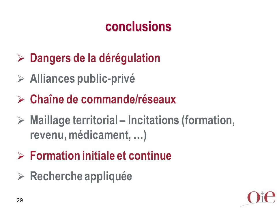 29 conclusions Dangers de la dérégulation Alliances public-privé Chaîne de commande/réseaux Maillage territorial – Incitations (formation, revenu, médicament, …) Formation initiale et continue Recherche appliquée