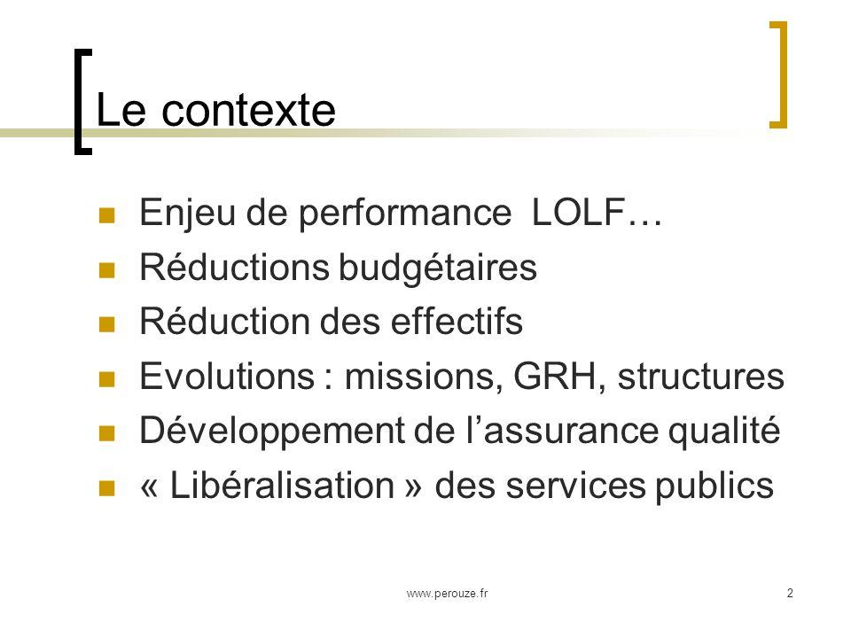 www.perouze.fr2 Le contexte Enjeu de performance LOLF… Réductions budgétaires Réduction des effectifs Evolutions : missions, GRH, structures Développement de lassurance qualité « Libéralisation » des services publics