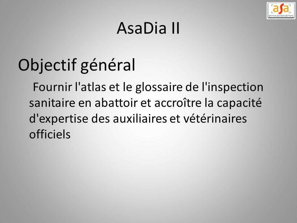 AsaDia II Objectif général Fournir l'atlas et le glossaire de l'inspection sanitaire en abattoir et accroître la capacité d'expertise des auxiliaires