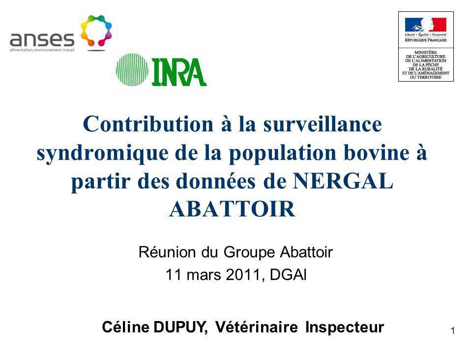 1 Contribution à la surveillance syndromique de la population bovine à partir des données de NERGAL ABATTOIR Réunion du Groupe Abattoir 11 mars 2011, DGAl Céline DUPUY, Vétérinaire Inspecteur