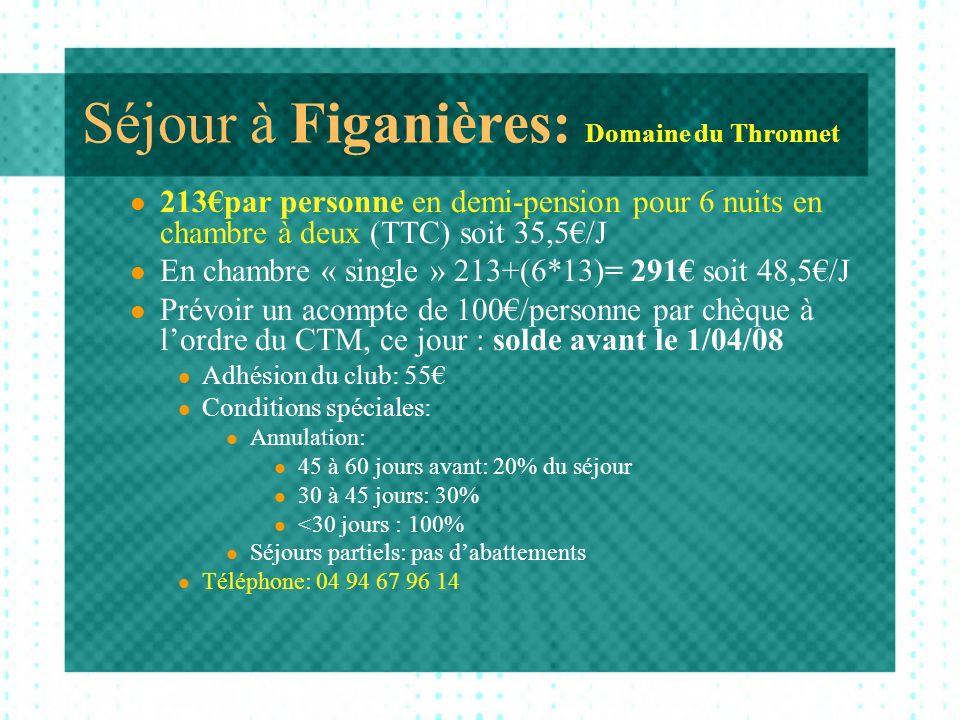 Séjour à Figanières: Domaine du Thronnet 213par personne en demi-pension pour 6 nuits en chambre à deux (TTC) soit 35,5/J En chambre « single » 213+(6*13)= 291 soit 48,5/J Prévoir un acompte de 100/personne par chèque à lordre du CTM, ce jour : solde avant le 1/04/08 Adhésion du club: 55 Conditions spéciales: Annulation: 45 à 60 jours avant: 20% du séjour 30 à 45 jours: 30% <30 jours : 100% Séjours partiels: pas dabattements Téléphone: 04 94 67 96 14