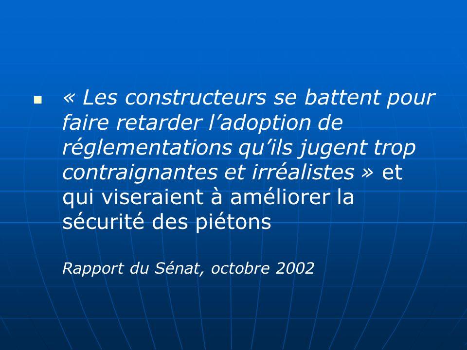 « Les constructeurs se battent pour faire retarder ladoption de réglementations quils jugent trop contraignantes et irréalistes » et qui viseraient à améliorer la sécurité des piétons Rapport du Sénat, octobre 2002