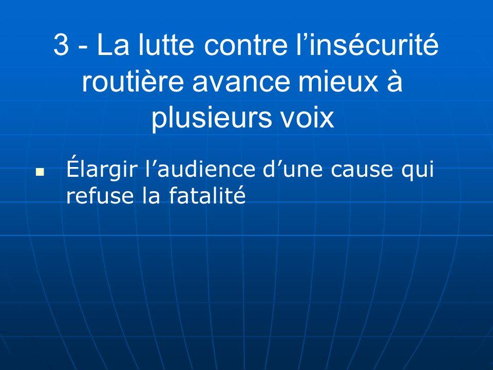 3 - La lutte contre linsécurité routière avance mieux à plusieurs voix Élargir laudience dune cause qui refuse la fatalité