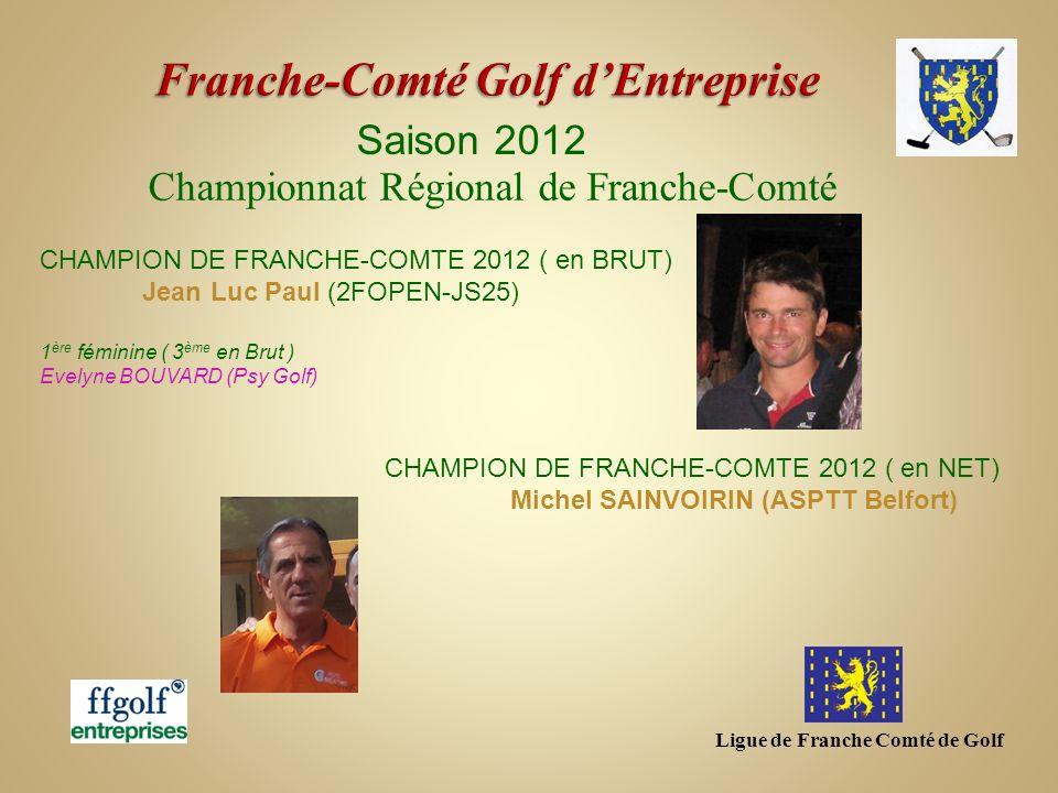 Ligue de Franche Comté de Golf Saison 2012 Championnat Régional de Franche-Comté CHAMPION DE FRANCHE-COMTE 2012 ( en BRUT) Jean Luc Paul (2FOPEN-JS25)