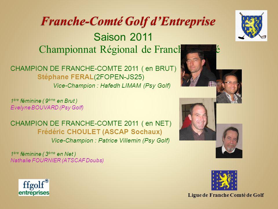 Ligue de Franche Comté de Golf Saison 2011 Championnat Régional de Franche-Comté CHAMPION DE FRANCHE-COMTE 2011 ( en BRUT) Stéphane FERAL(2FOPEN-JS25)