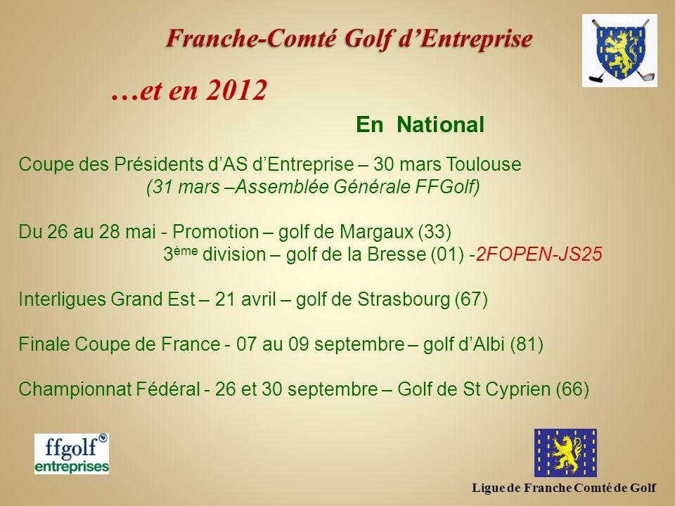 Ligue de Franche Comté de Golf …et en 2012 Coupe des Présidents dAS dEntreprise – 30 mars Toulouse (31 mars –Assemblée Générale FFGolf) Du 26 au 28 ma