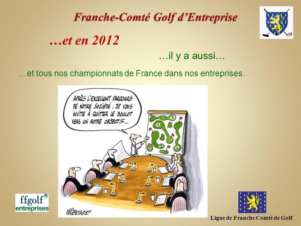 Ligue de Franche Comté de Golf …et en 2012 …et tous nos championnats de France dans nos entreprises. …il y a aussi…