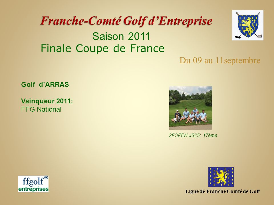 Ligue de Franche Comté de Golf …et en 2012 Coupe des Présidents dAS dEntreprise – 30 mars Toulouse (31 mars –Assemblée Générale FFGolf) Du 26 au 28 mai - Promotion – golf de Margaux (33) 3 ème division – golf de la Bresse (01) -2FOPEN-JS25 Interligues Grand Est – 21 avril – golf de Strasbourg (67) Finale Coupe de France - 07 au 09 septembre – golf dAlbi (81) Championnat Fédéral - 26 et 30 septembre – Golf de St Cyprien (66) En National