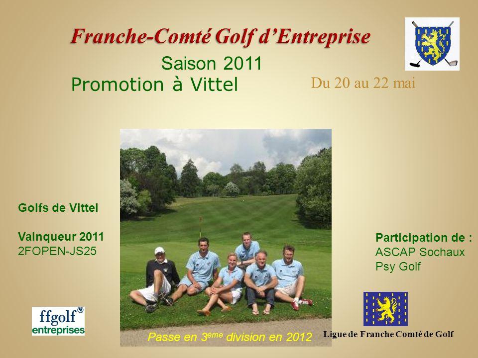 Ligue de Franche Comté de Golf Saison 2011 Promotion à Vittel Golfs de Vittel Vainqueur 2011 2FOPEN-JS25 Passe en 3 ème division en 2012 Du 20 au 22 m
