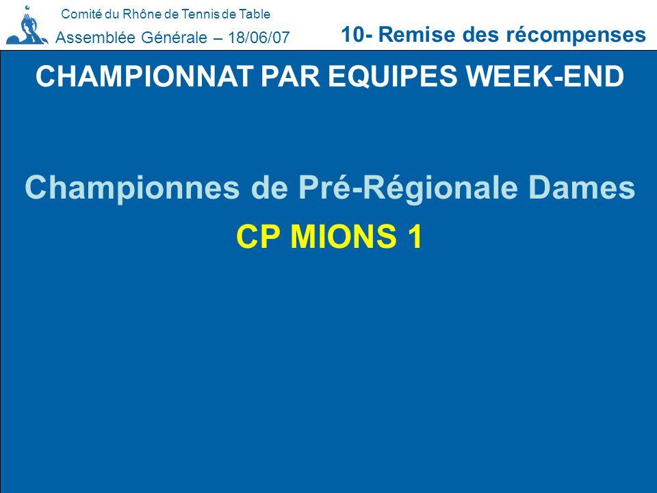 Comité du Rhône de Tennis de Table 10- Remise des récompenses Assemblée Générale – 18/06/07 CHAMPIONNAT PAR EQUIPES WEEK-END Championnes de Pré-Région