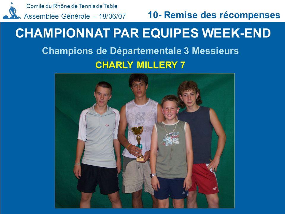 Comité du Rhône de Tennis de Table 10- Remise des récompenses Assemblée Générale – 18/06/07 CHAMPIONNAT PAR EQUIPES WEEK-END Champions de Départementa