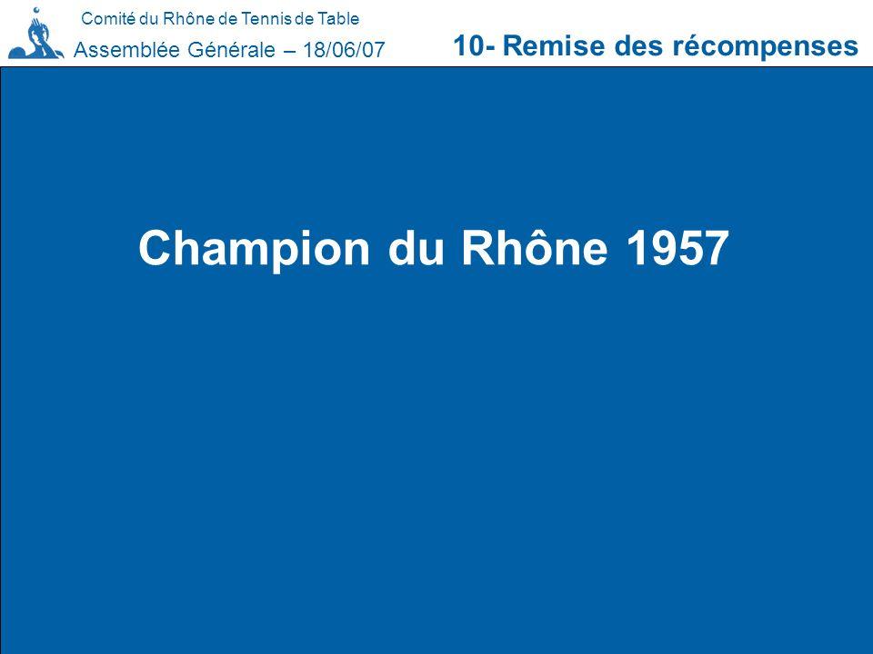 Comité du Rhône de Tennis de Table 10- Remise des récompenses Assemblée Générale – 18/06/07 Champion du Rhône 1957