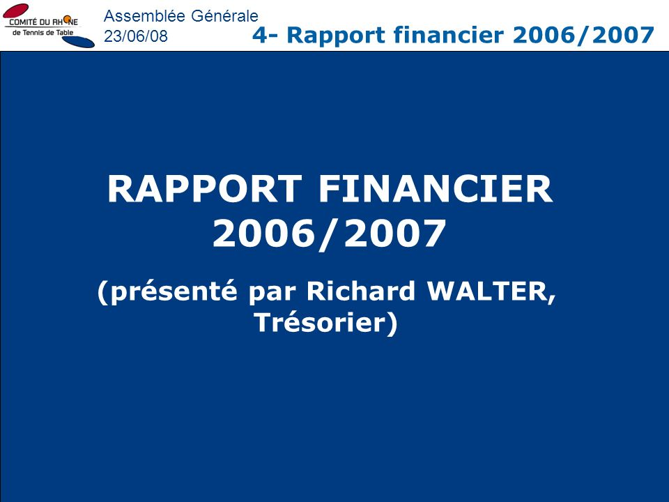 Assemblée Générale 23/06/08 4- Rapport financier 2006/2007 RAPPORT FINANCIER 2006/2007 (présenté par Richard WALTER, Trésorier)
