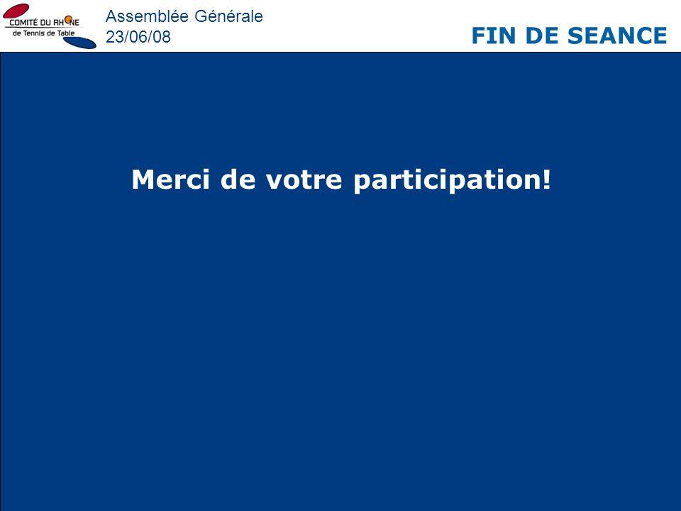 Assemblée Générale 23/06/08 FIN DE SEANCE Merci de votre participation!