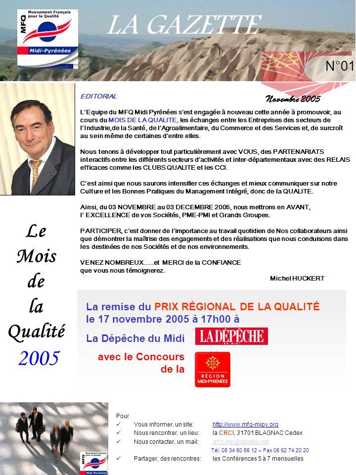 LA GAZETTE Le Mois de la Qualité 2005 EDITORIAL LEquipe du MFQ Midi Pyrénées sest engagée à nouveau cette année à promouvoir, au cours du MOIS DE LA QUALITE, les échanges entre les Entreprises des secteurs de lIndustrie,de la Santé, de lAgroalimentaire, du Commerce et des Services et, de surcroît au sein même de certaines dentre elles.