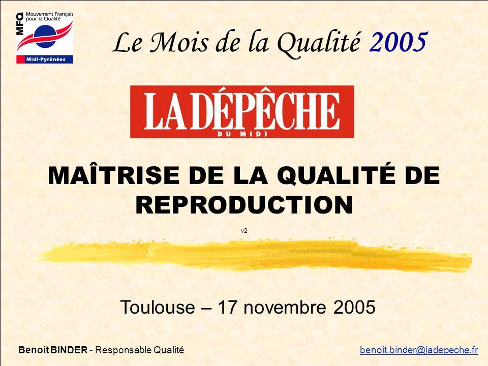 Maîtrise qualité de reproduction – 17/11/20051 Toulouse – 17 novembre 2005 MAÎTRISE DE LA QUALITÉ DE REPRODUCTION v2 Le Mois de la Qualité 2005 Benoît BINDER - Responsable Qualité benoit.binder@ladepeche.fr