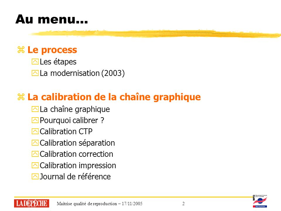 Maîtrise qualité de reproduction – 17/11/20052 Au menu… zLe process yLes étapes yLa modernisation (2003) zLa calibration de la chaîne graphique yLa chaîne graphique yPourquoi calibrer .