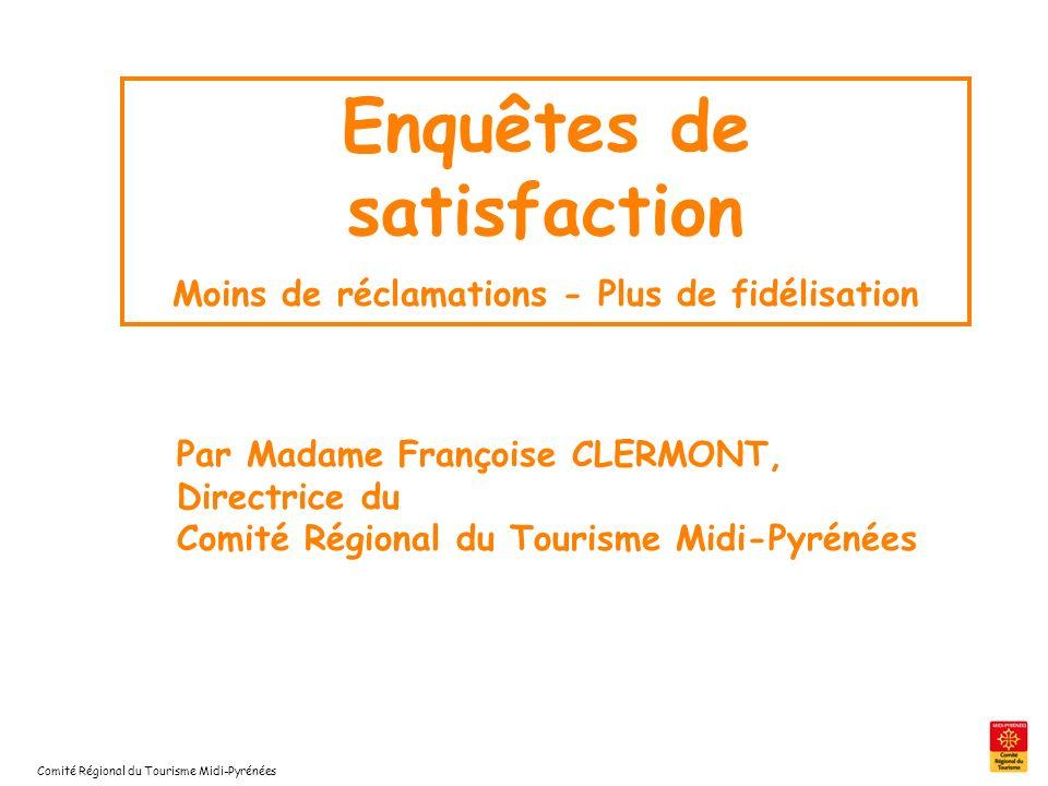 Comité Régional du Tourisme Midi-Pyrénées Enquêtes de satisfaction Moins de réclamations - Plus de fidélisation Par Madame Françoise CLERMONT, Directr