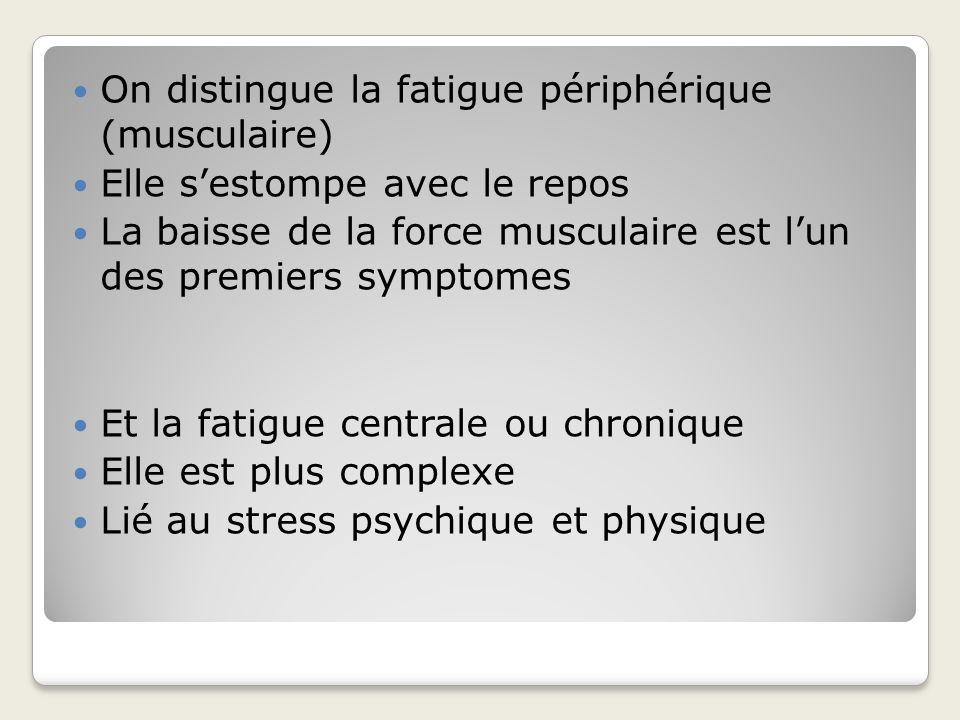 On distingue la fatigue périphérique (musculaire) Elle sestompe avec le repos La baisse de la force musculaire est lun des premiers symptomes Et la fa
