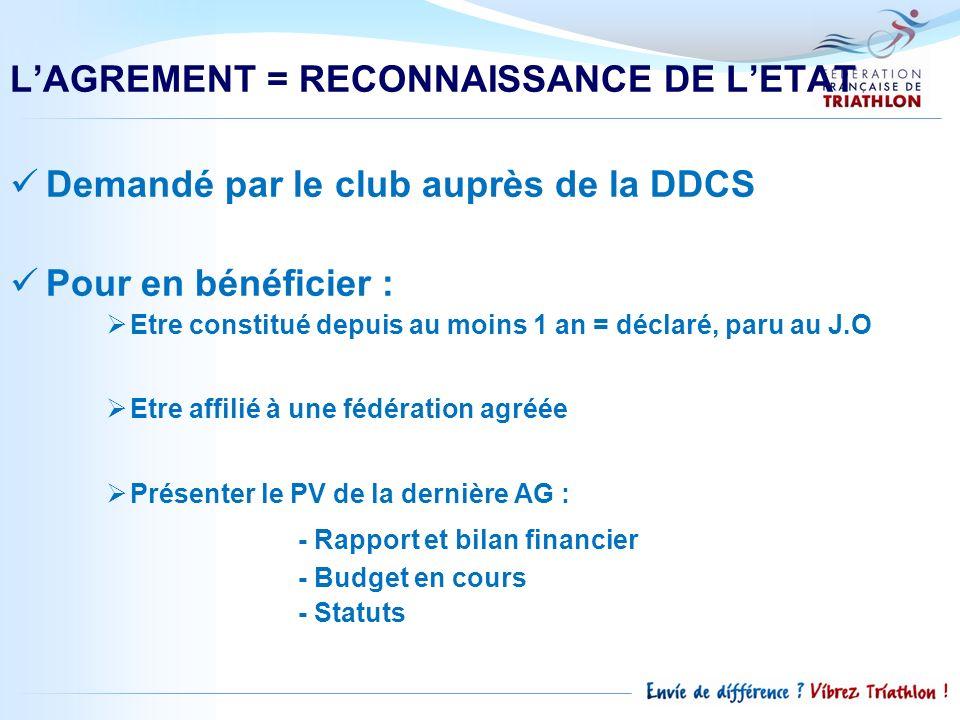 LAGREMENT = RECONNAISSANCE DE LETAT Demandé par le club auprès de la DDCS Pour en bénéficier : Etre constitué depuis au moins 1 an = déclaré, paru au